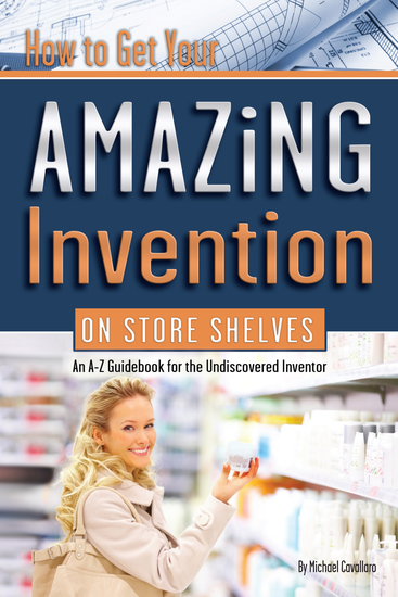 How to Get Your Amazing Invention on Store Shelves - An A-Z Guidebook for the Undiscovered Inventory - cover