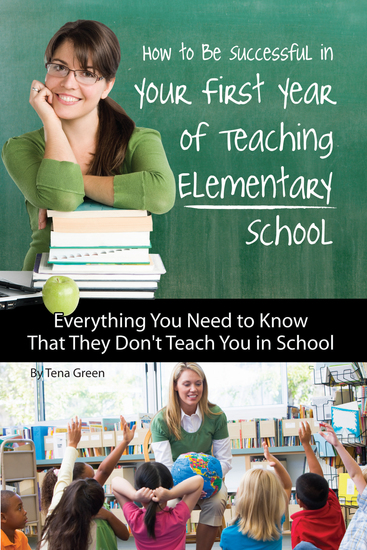 How to Be Successful in Your First Year of Teaching Elementary School - Everything You Need to Know That They Don't Teach You in School - cover
