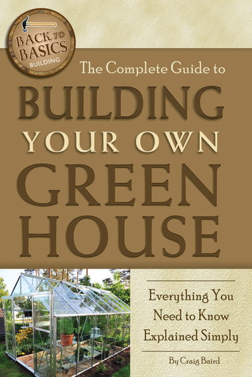 The Complete Guide to Building Your Own Greenhouse - A Complete Step-by-Step Guide - cover