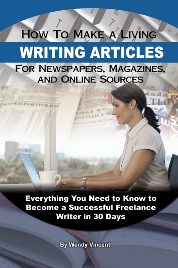 How to Make a Living Writing Articles for Newspapers Magazines and Online Sources - Everything You Need to Know to Become a Successful Freelance Writer - cover