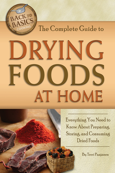 The Complete Guide to Drying Foods at Home - Everything You Need to Know About Preparing Storing and Consuming Dried Foods - cover