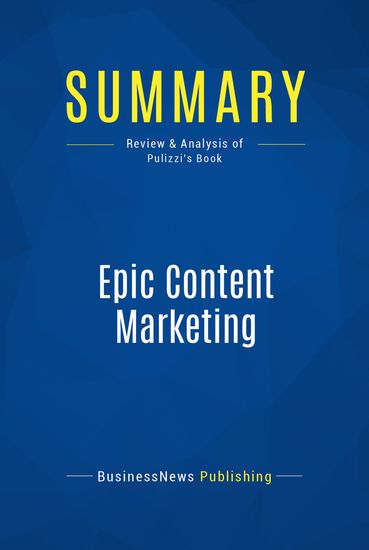 Summary : Epic Content Marketing - Joe Pulizzi - How to Tell a Different Story Break Through the Clutter and Win Customers by Marketing Less - cover