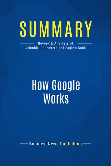 Summary : How Google Works - Eric Schmidt and Jonathan Rosenberg With Alan Eagle - The Rules for Success in the Internet Century - cover