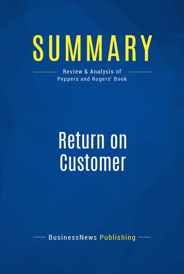 Summary : Return on Customer - Don Peppers and Martha Rogers - Creating Maximum Value From Your Scarcest Resource - cover