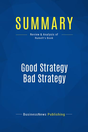 Summary : Good Strategy Bad Strategy - Richard Rumelt - The Difference and Why It Matters - cover