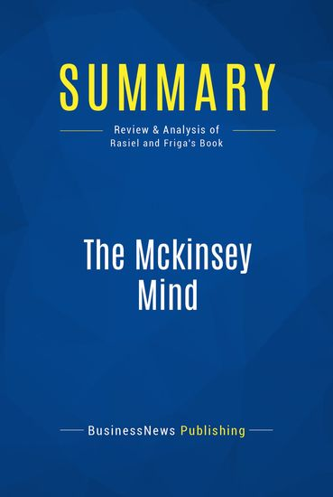 Summary : The Mckinsey Mind - Ethan Rasiel & Paul Friga - Understanding and Implementing the Problem-Solving Tools and Management Techniques of the World's Top Strategic Consulting Firm - cover