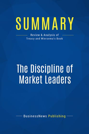 Summary : The Discipline Of Market Leaders - Michael Treacy and Fred Wiersema - Choose Your Customers Narrow Your Focus Dominate Your Market - cover