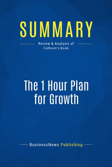 Summary : The 1 Hour Plan For Growth - Joe Calhoon - How a Single Sheet of Paper Can Take Your Business to the Next Level - cover
