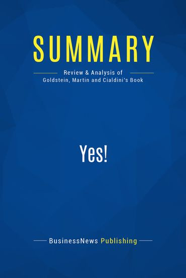 Summary: Yes! - Noah Goldstein Steve Martin and Robert Cialdini - 50 Scientifically Proven Ways To Be Persuasive - cover