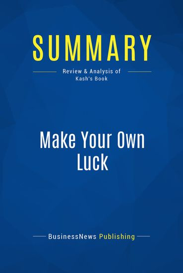 Summary: Make Your Own Luck - Peter Kash - Success Tactics You Won't Learn In Business School - cover