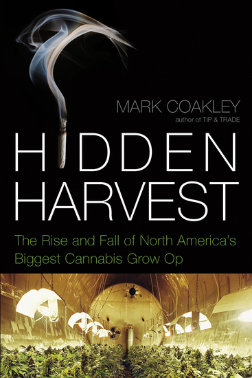 Hidden Harvest - The Rise and Fall of North America's Biggest Cannabis Grow-Op - cover