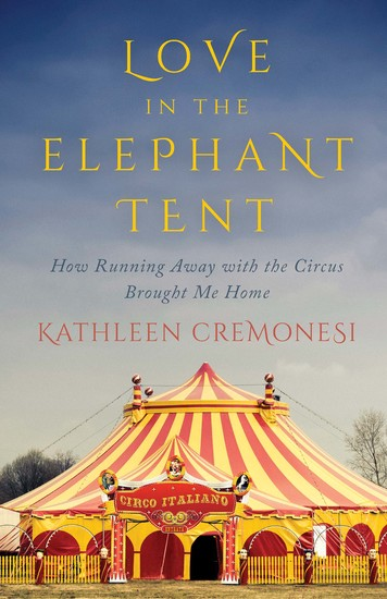 Love in the Elephant Tent - How Running Away with the Circus Brought Me Home - cover