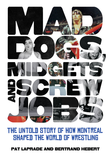 Mad Dogs Midgets and Screw Jobs - The Untold Story of How Montreal Shaped the World of Wrestling - cover