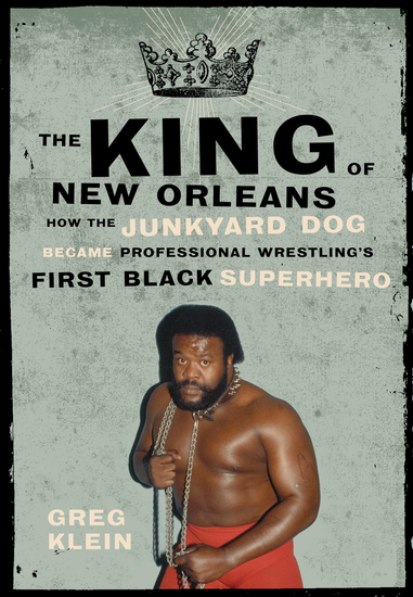 The King of New Orleans - How the Junkyard Dog Became Professional Wrestling's First Black Superhero - cover