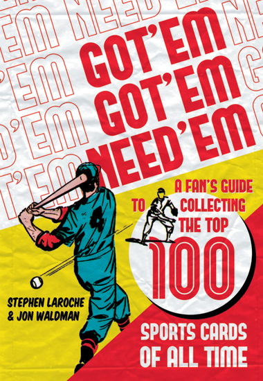 Got 'Em Got 'Em Need 'Em - A Fan's Guide to Collecting the Top 100 Sports Cards of All Time - cover