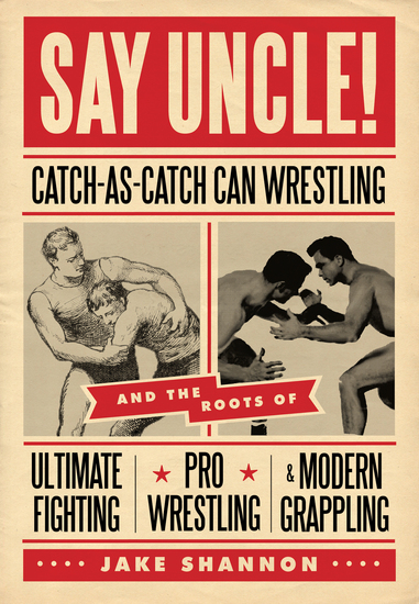 Say Uncle! - Catch-As-Catch Can Wrestling and the Roots of Ultimate Fighting Pro Wrestling & Modern Grappling - cover