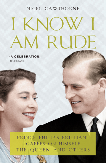 Prince Philip: I Know I am Rude But I Like It - The Royals and the Rest of Us as Seen By Prince Philip - cover