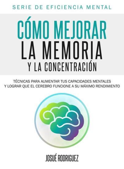 Cómo mejorar la memoria y la concentración - Técnicas para aumentar tus capacidades mentales y lograr que el cerebro funcione a su máximo rendimiento - cover
