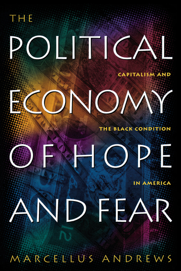 The Political Economy of Hope and Fear - Capitalism and the Black Condition in America - cover