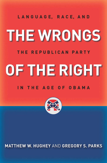 The Wrongs of the Right - Language Race and the Republican Party in the Age of Obama - cover