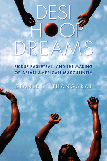 Desi Hoop Dreams - Pickup Basketball and the Making of Asian American Masculinity - cover