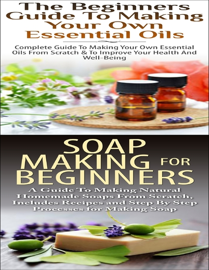 The Beginners Guide to Making Your Own Essential Oils & Soap Making for Beginners - cover