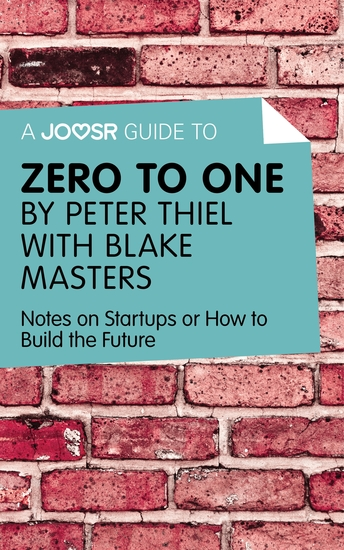 A Joosr Guide to Zero to One by Peter Thiel - Notes on Start Ups or How to Build the Future - cover
