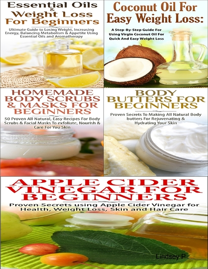 Essential Oils & Weight Loss for Beginners & Apple Cider Vinegar for Beginners & Body Butters for Beginners & Coconut Oil for Easy Weight Loss & Homemade Body Scrubs & Masks for Beginners - cover