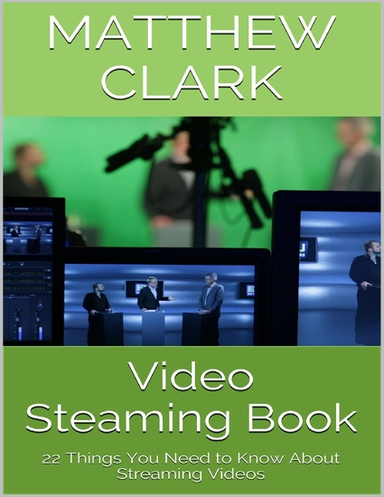 Video Steaming Book: 22 Things You Need to Know About Streaming Videos - cover