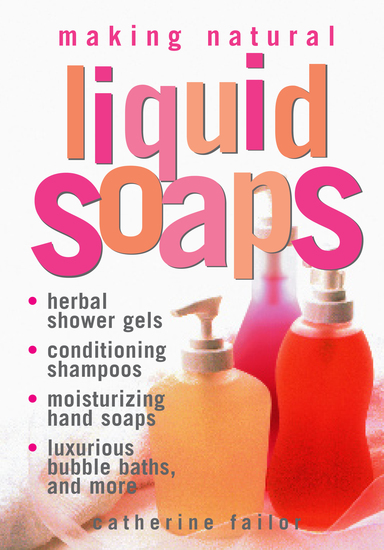 Making Natural Liquid Soaps - Herbal Shower Gels Conditioning Shampoos Moisturizing Hand Soaps Luxurious Bubble Baths and more - cover