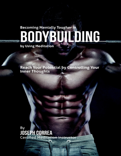 Becoming Mentally Tougher In Bodybuilding By Using Meditation: Reach Your Potential By Controlling Your Inner Thoughts - cover