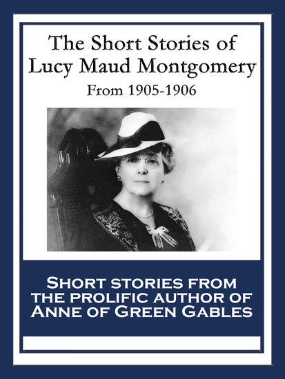 The Short Stories of Lucy Maud Montgomery - From 1905-1906 - cover
