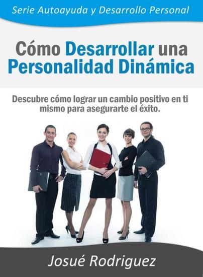 Cómo Desarrollar una Personalidad Dinámica - Descubre cómo lograr un cambio positivo en ti mismo para asegurarte el éxito - cover