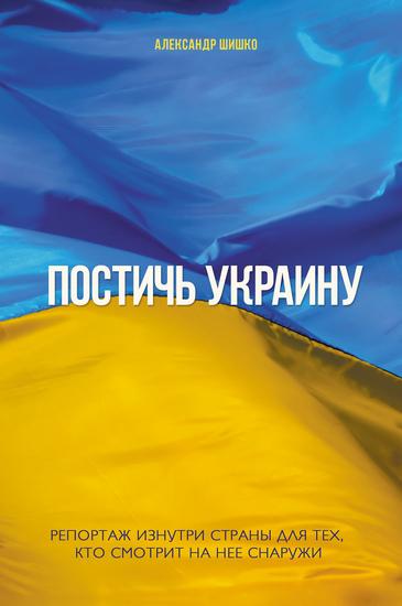 Постичь Украину (Postich' Ukrainu) - Репортаж изнутри страны для тех кто смотрит на нее снаружи (reportazh iznutri strany dlja teh kto smotrit na nee snaruzhi) - cover