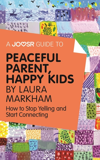 A Joosr Guide to Peaceful Parents Happy Kids by Laura Markham - How to Stop Yelling and Start Connecting - cover