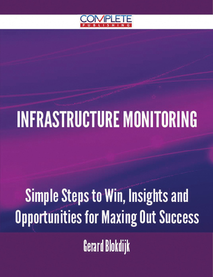 Infrastructure Monitoring - Simple Steps to Win Insights and Opportunities for Maxing Out Success - cover
