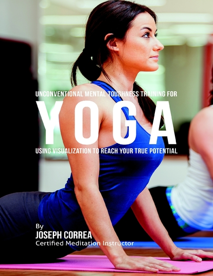 Unconventional Mental Toughness Training for Yoga : Using Visualization to Reach Your True Potential - cover