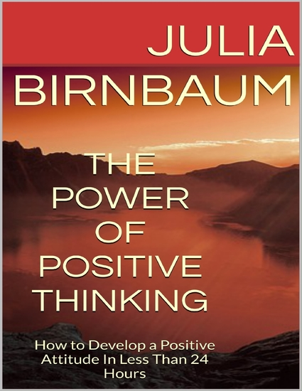 The Power of Positive Thinking: How to Develop a Positive Attitude In Less Than 24 Hours - cover