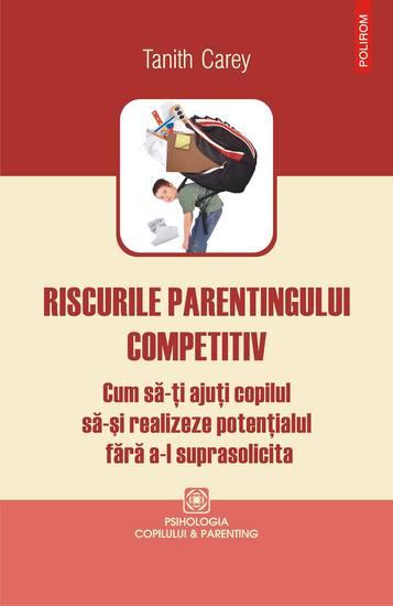 Riscurile parentingului competitiv: cum să-ţi ajuţi copilul să-şi realizeze potenţialul fără a-l suprasolicita - cover