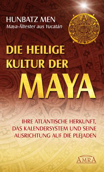 Die heilige Kultur der Maya - Ihre atlantische Herkunft das Kalendersystem und seine Ausrichtung auf die Plejaden - cover