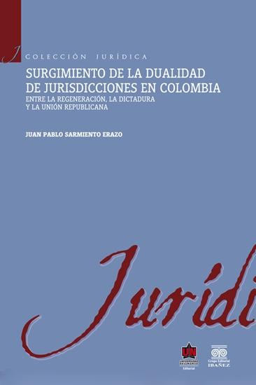 Surgimiento de la dualidad de jurisdicciones en Colombia Entre la regeneración la dictadura y la unión republicana - cover