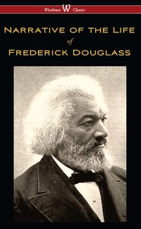 Narrative of the Life of Frederick Douglass (Wisehouse Classics Edition)