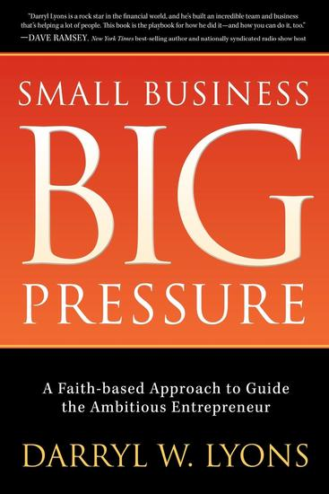 Small Business Big Pressure - A Faith-Based Approach to Guide the Ambitious Entrepreneur - cover