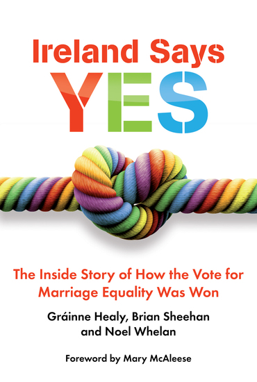 Ireland Says Yes - The Inside Story of How the Vote for Marriage Equality Was Won - cover