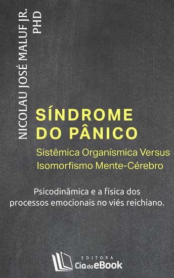 Síndrome do pânico - Sistêmica Organísmica Versus Isomorfismo Mente-Cérebro - Psicodinâmica e a física dos processos emocionais no viés Reichiano - cover