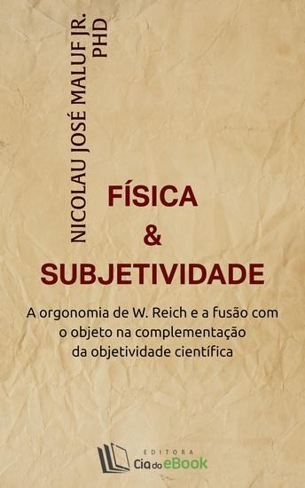Física e subjetividade - A orgonomia de W Reich e a fusão com o objeto na complementação da objetividade científica - cover