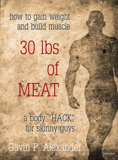 How to Gain Weight and Build Muscle for Skinny Guys: 30 lbs of Meat - cover