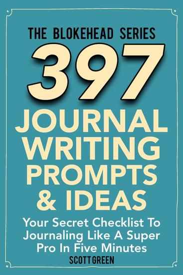 397 Journal Writing Prompts & Ideas : Your Secret Checklist To Journaling Like A Super Pro In Five Minute - The Blokehead Success Series - cover