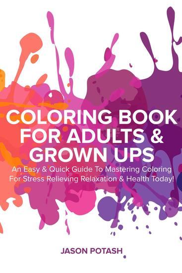 Coloring Book for Adults & Grown Ups : An Easy & Quick Guide to Mastering Coloring for Stress Relieving Relaxation & Health Today! - The Stress Relieving Adult Coloring Pages - cover