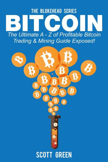 Bitcoin: The Ultimate A - Z Of Profitable Bitcoin Trading & Mining Guide Exposed! - The Blokehead Success Series - cover